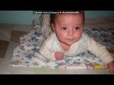 «Мой самый любимый мужчина в мире!!!&#» под музыку Чай Вдвоем - Ещё совсем малюсенькие ножки  Ещё совсем не ходит по дорожке,  И все друзья увидев, замечают  Глаза, похожи на папу.  Но если неприятности коснутся,  Ему лишь только стоит улыбнуться,  Мой родной сынок))). Picrolla